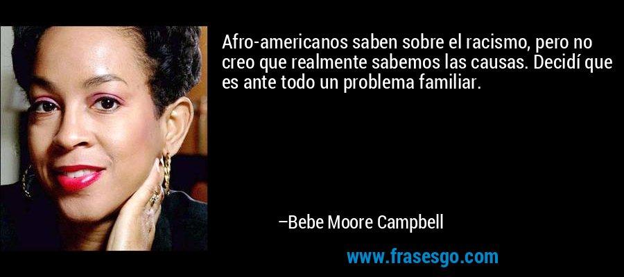 Afro-americanos saben sobre el racismo, pero no creo que realmente sabemos las causas. Decidí que es ante todo un problema familiar. – Bebe Moore Campbell