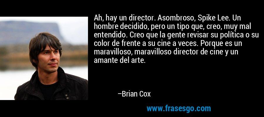 Ah, hay un director. Asombroso, Spike Lee. Un hombre decidido, pero un tipo que, creo, muy mal entendido. Creo que la gente revisar su política o su color de frente a su cine a veces. Porque es un maravilloso, maravilloso director de cine y un amante del arte. – Brian Cox