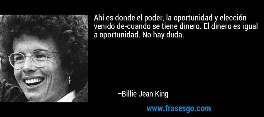 Ahí es donde el poder, la oportunidad y elección venido de-cuando se tiene dinero. El dinero es igual a oportunidad. No hay duda. – Billie Jean King