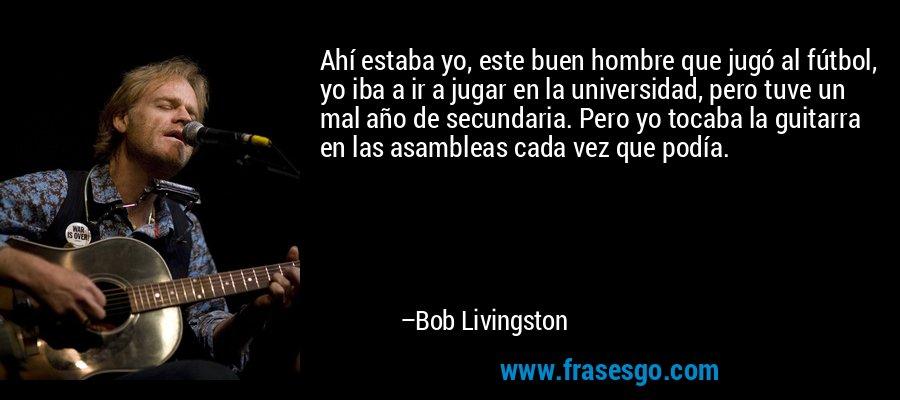 Ahí estaba yo, este buen hombre que jugó al fútbol, yo iba a ir a jugar en la universidad, pero tuve un mal año de secundaria. Pero yo tocaba la guitarra en las asambleas cada vez que podía. – Bob Livingston