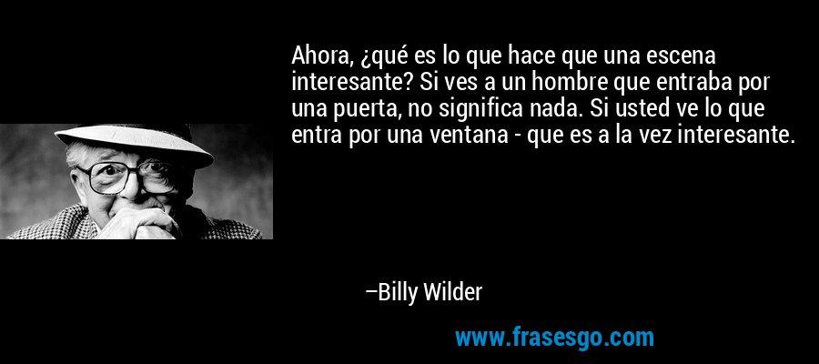Ahora, ¿qué es lo que hace que una escena interesante? Si ves a un hombre que entraba por una puerta, no significa nada. Si usted ve lo que entra por una ventana - que es a la vez interesante. – Billy Wilder