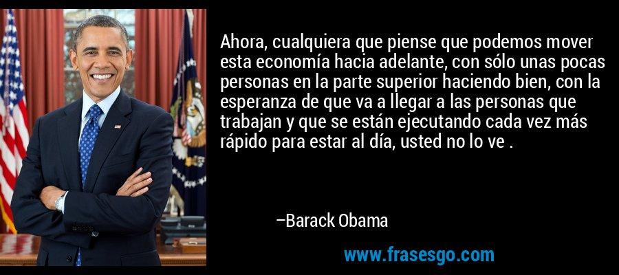 Ahora, cualquiera que piense que podemos mover esta economía hacia adelante, con sólo unas pocas personas en la parte superior haciendo bien, con la esperanza de que va a llegar a las personas que trabajan y que se están ejecutando cada vez más rápido para estar al día, usted no lo ve . – Barack Obama