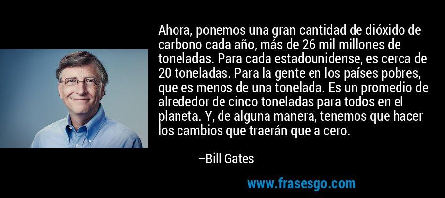 Ahora, ponemos una gran cantidad de dióxido de carbono cada año, más de 26 mil millones de toneladas. Para cada estadounidense, es cerca de 20 toneladas. Para la gente en los países pobres, que es menos de una tonelada. Es un promedio de alrededor de cinco toneladas para todos en el planeta. Y, de alguna manera, tenemos que hacer los cambios que traerán que a cero. – Bill Gates