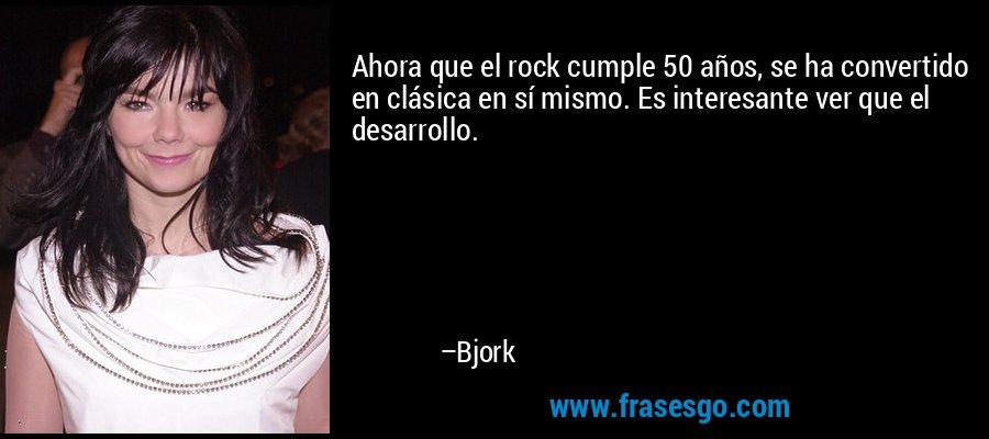 Ahora que el rock cumple 50 años, se ha convertido en clásica en sí mismo. Es interesante ver que el desarrollo. – Bjork