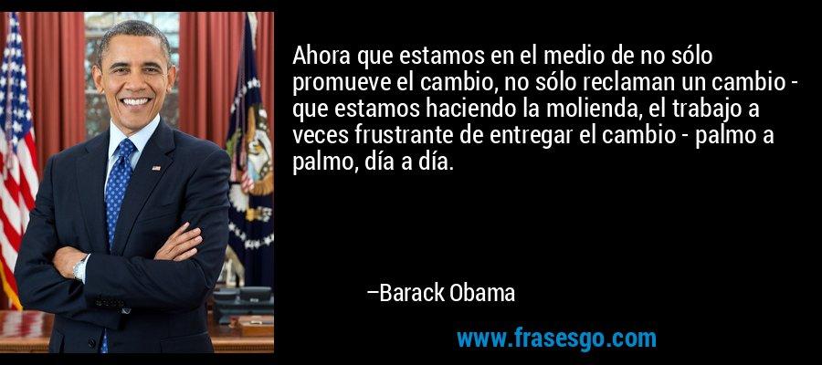 Ahora que estamos en el medio de no sólo promueve el cambio, no sólo reclaman un cambio - que estamos haciendo la molienda, el trabajo a veces frustrante de entregar el cambio - palmo a palmo, día a día. – Barack Obama