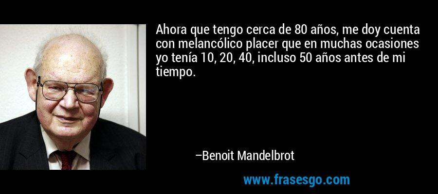 Ahora que tengo cerca de 80 años, me doy cuenta con melancólico placer que en muchas ocasiones yo tenía 10, 20, 40, incluso 50 años antes de mi tiempo. – Benoit Mandelbrot