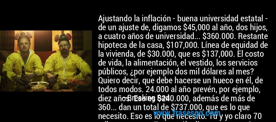 Ajustando la inflación - buena universidad estatal -  de un ajuste de, digamos $45,000 al año, dos hijos, a cuatro años de universidad... $360.000. Restante hipoteca de la casa, $107,000. Línea de equidad de la vivienda, de $30.000, que es $137,000. El costo de vida, la alimentación, el vestido, los servicios públicos, ¿por ejemplo dos mil dólares al mes? Quiero decir, que debe hacerse un hueco en él, de todos modos. 24.000 al año prevén, por ejemplo, diez años. Eso es $240.000, además de más de 360... dan un total de $737.000, que es lo que necesito. Eso es lo que necesito. Tú y yo claro 70 mil por semana. Eso es sólo diez semanas más. Pongamos once. Once tratos de drogas y siempre en un lugar público a partir de ahora. Es factible. Definitivamente factible.  -Walter White – Breaking Bad