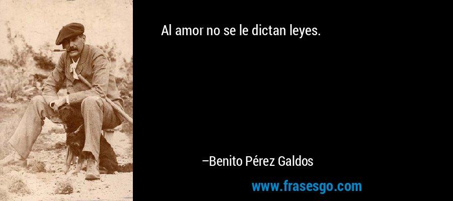 Al amor no se le dictan leyes. – Benito Pérez Galdos
