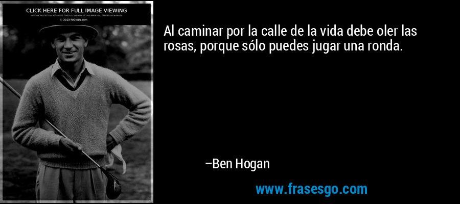 Al caminar por la calle de la vida debe oler las rosas, porque sólo puedes jugar una ronda. – Ben Hogan