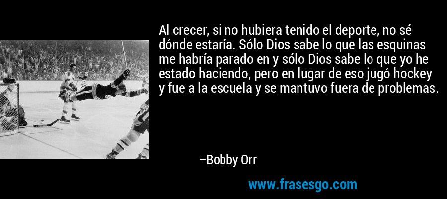 Al crecer, si no hubiera tenido el deporte, no sé dónde estaría. Sólo Dios sabe lo que las esquinas me habría parado en y sólo Dios sabe lo que yo he estado haciendo, pero en lugar de eso jugó hockey y fue a la escuela y se mantuvo fuera de problemas. – Bobby Orr