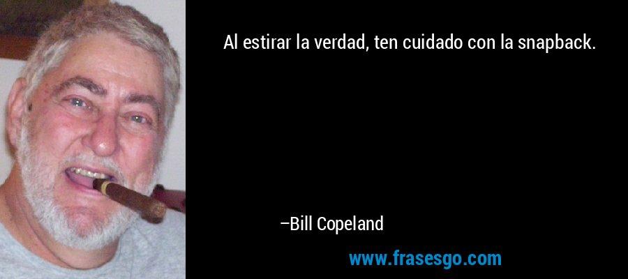 Al estirar la verdad, ten cuidado con la snapback. – Bill Copeland