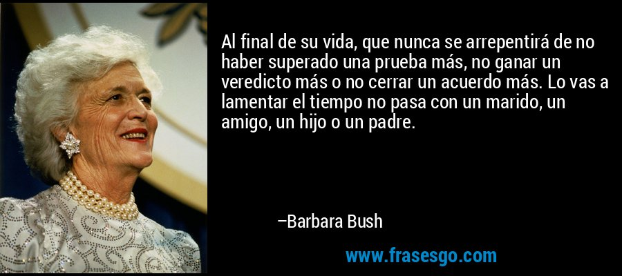 Al final de su vida, que nunca se arrepentirá de no haber superado una prueba más, no ganar un veredicto más o no cerrar un acuerdo más. Lo vas a lamentar el tiempo no pasa con un marido, un amigo, un hijo o un padre. – Barbara Bush