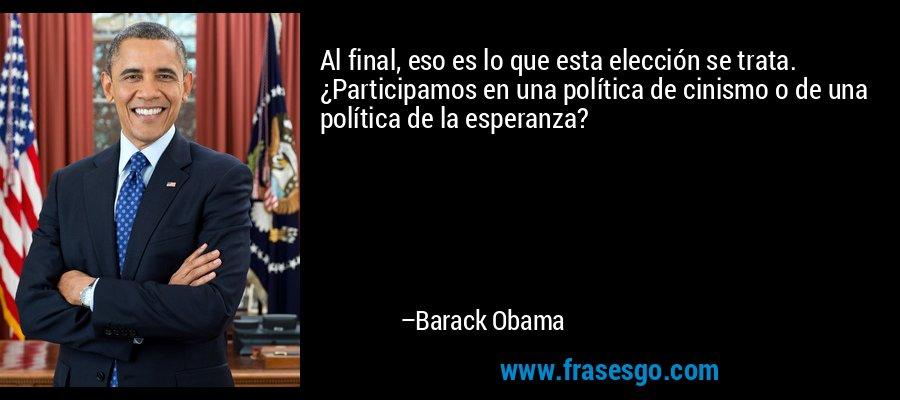 Al final, eso es lo que esta elección se trata. ¿Participamos en una política de cinismo o de una política de la esperanza? – Barack Obama