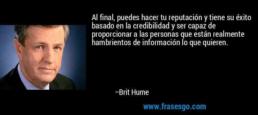 Al final, puedes hacer tu reputación y tiene su éxito basado en la credibilidad y ser capaz de proporcionar a las personas que están realmente hambrientos de información lo que quieren. – Brit Hume