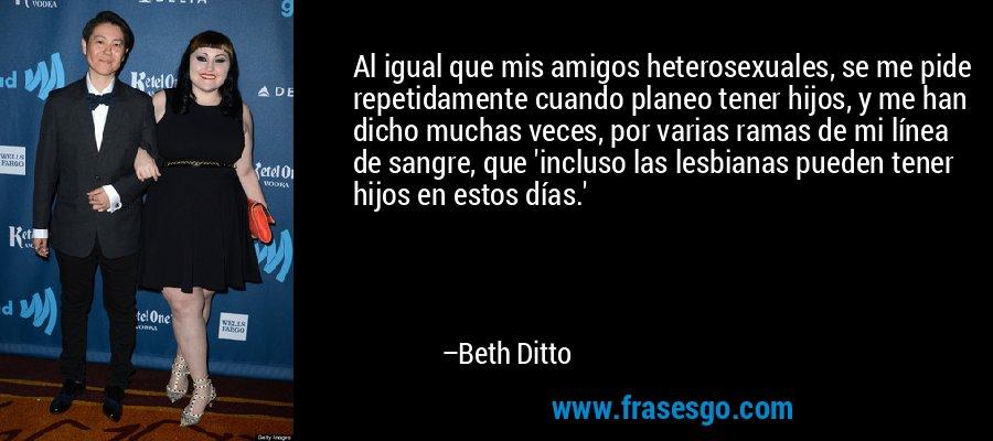 Al igual que mis amigos heterosexuales, se me pide repetidamente cuando planeo tener hijos, y me han dicho muchas veces, por varias ramas de mi línea de sangre, que 'incluso las lesbianas pueden tener hijos en estos días.' – Beth Ditto