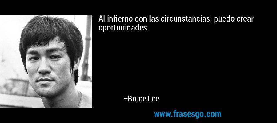 Al infierno con las circunstancias; puedo crear oportunidades. – Bruce Lee