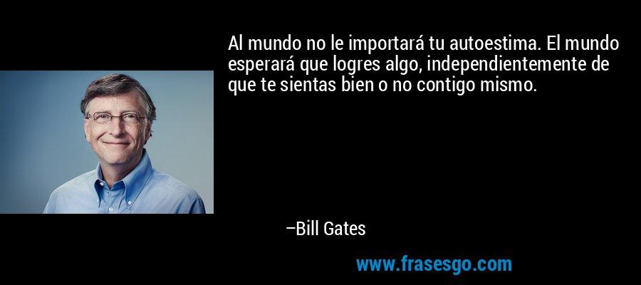 Al mundo no le importará tu autoestima. El mundo esperará que logres algo, independientemente de que te sientas bien o no contigo mismo. – Bill Gates
