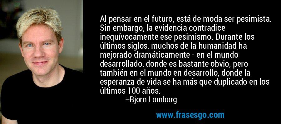 Al pensar en el futuro, está de moda ser pesimista. Sin embargo, la evidencia contradice inequívocamente ese pesimismo. Durante los últimos siglos, muchos de la humanidad ha mejorado dramáticamente - en el mundo desarrollado, donde es bastante obvio, pero también en el mundo en desarrollo, donde la esperanza de vida se ha más que duplicado en los últimos 100 años. – Bjorn Lomborg
