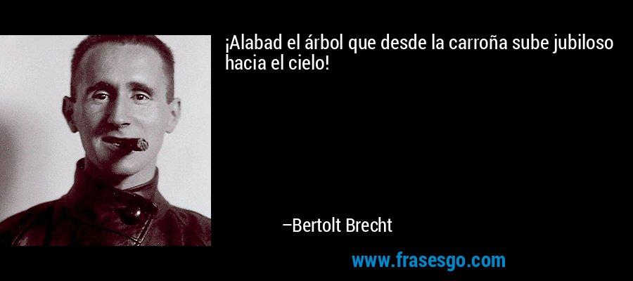 ¡Alabad el árbol que desde la carroña sube jubiloso hacia el cielo! – Bertolt Brecht