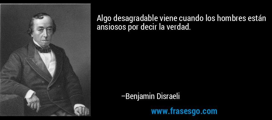 Algo desagradable viene cuando los hombres están ansiosos por decir la verdad. – Benjamin Disraeli