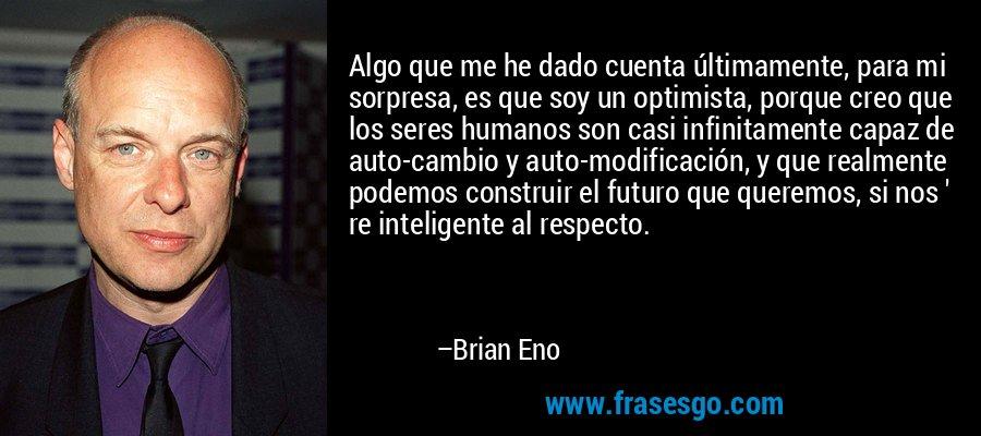 Algo que me he dado cuenta últimamente, para mi sorpresa, es que soy un optimista, porque creo que los seres humanos son casi infinitamente capaz de auto-cambio y auto-modificación, y que realmente podemos construir el futuro que queremos, si nos ' re inteligente al respecto. – Brian Eno