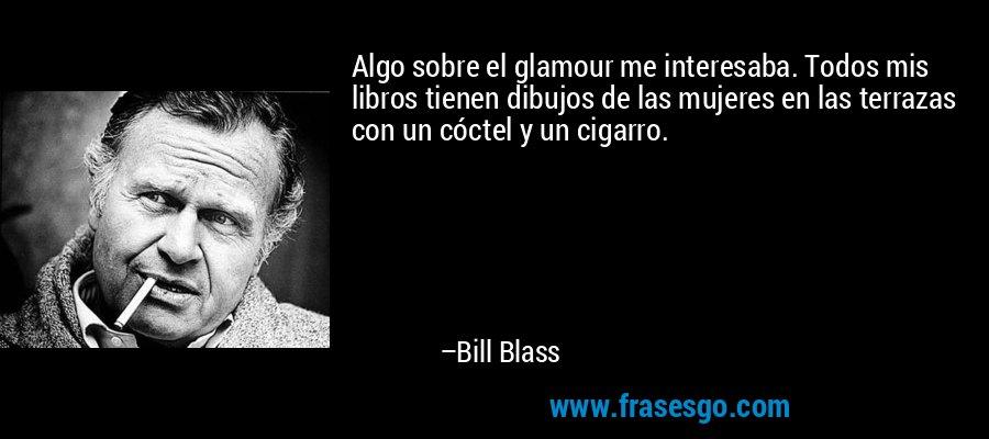 Algo sobre el glamour me interesaba. Todos mis libros tienen dibujos de las mujeres en las terrazas con un cóctel y un cigarro. – Bill Blass