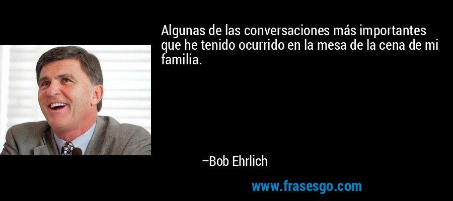 Algunas de las conversaciones más importantes que he tenido ocurrido en la mesa de la cena de mi familia. – Bob Ehrlich
