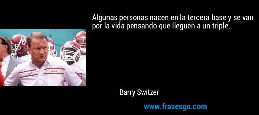 Algunas personas nacen en la tercera base y se van por la vida pensando que lleguen a un triple. – Barry Switzer
