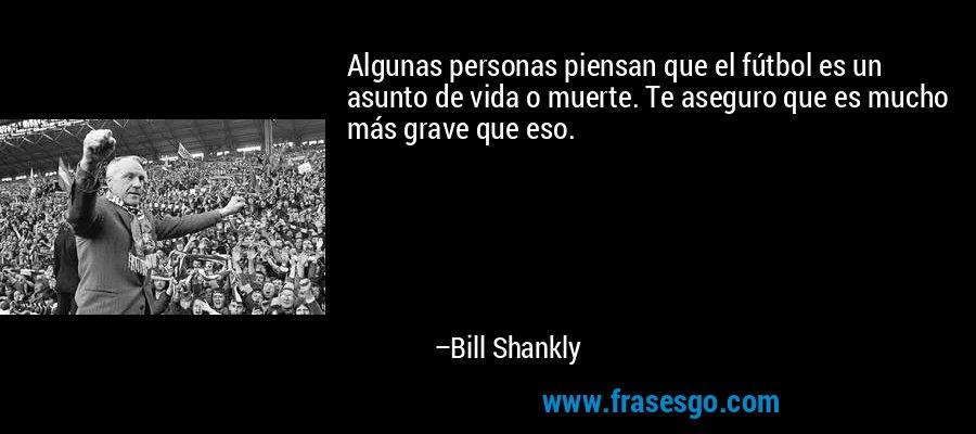 Algunas personas piensan que el fútbol es un asunto de vida o muerte. Te aseguro que es mucho más grave que eso. – Bill Shankly