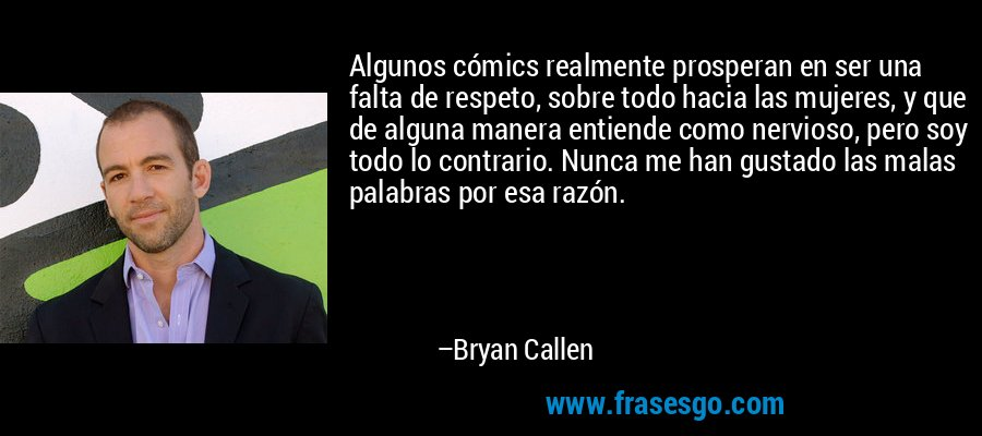Algunos cómics realmente prosperan en ser una falta de respeto, sobre todo hacia las mujeres, y que de alguna manera entiende como nervioso, pero soy todo lo contrario. Nunca me han gustado las malas palabras por esa razón. – Bryan Callen