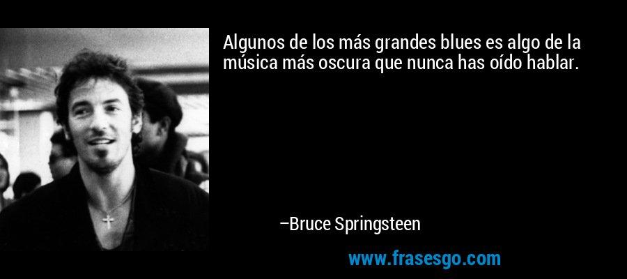 Algunos de los más grandes blues es algo de la música más oscura que nunca has oído hablar. – Bruce Springsteen