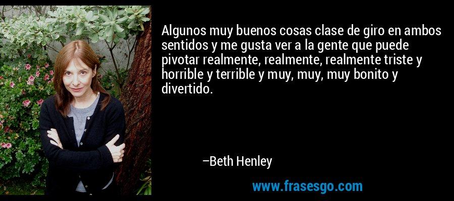 Algunos muy buenos cosas clase de giro en ambos sentidos y me gusta ver a la gente que puede pivotar realmente, realmente, realmente triste y horrible y terrible y muy, muy, muy bonito y divertido. – Beth Henley