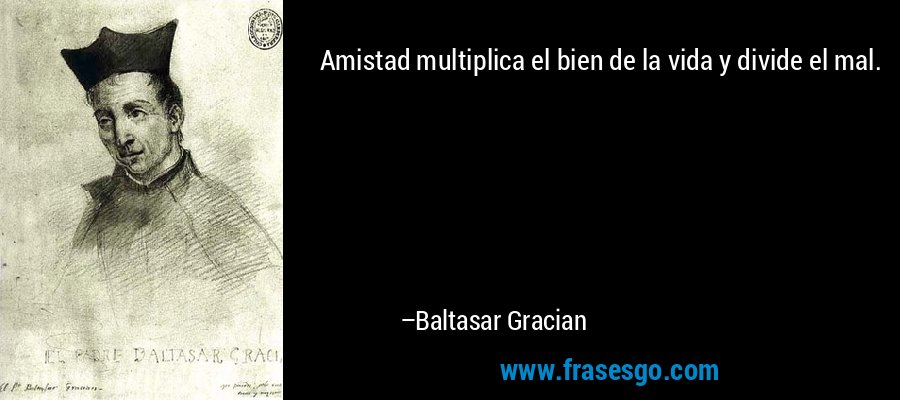 Amistad multiplica el bien de la vida y divide el mal. – Baltasar Gracian