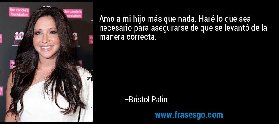 Amo a mi hijo más que nada. Haré lo que sea necesario para asegurarse de que se levantó de la manera correcta. – Bristol Palin