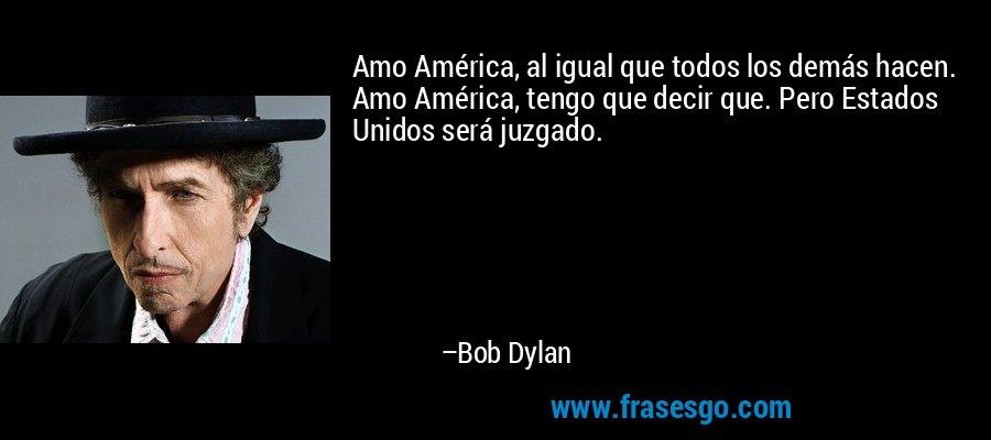 Amo América, al igual que todos los demás hacen. Amo América, tengo que decir que. Pero Estados Unidos será juzgado. – Bob Dylan