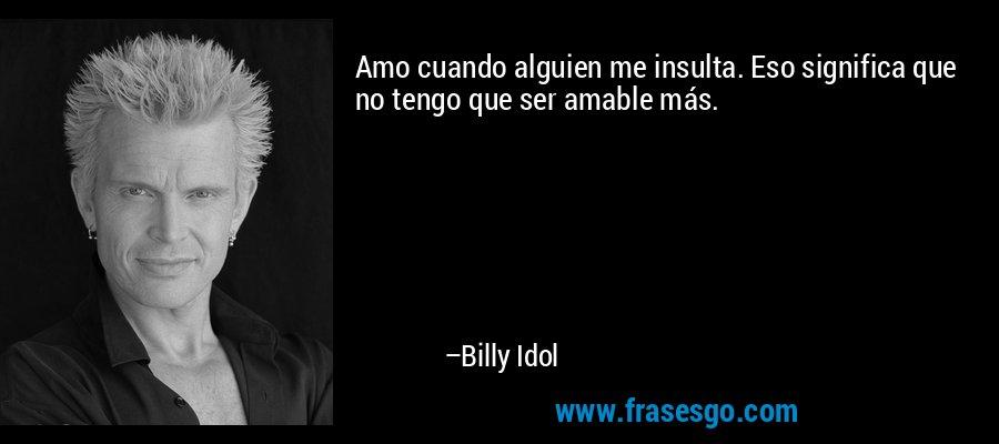Amo cuando alguien me insulta. Eso significa que no tengo que ser amable más. – Billy Idol