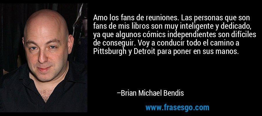 Amo los fans de reuniones. Las personas que son fans de mis libros son muy inteligente y dedicado, ya que algunos cómics independientes son difíciles de conseguir. Voy a conducir todo el camino a Pittsburgh y Detroit para poner en sus manos. – Brian Michael Bendis