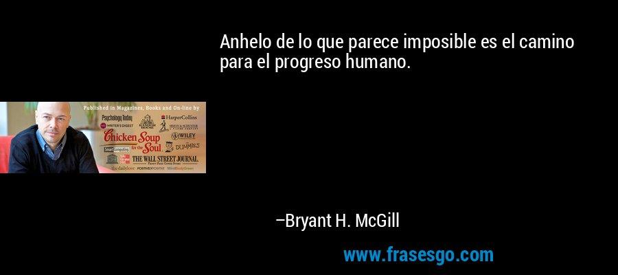 Anhelo de lo que parece imposible es el camino para el progreso humano. – Bryant H. McGill