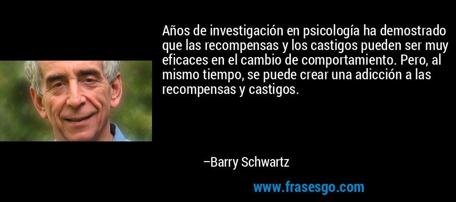 Años de investigación en psicología ha demostrado que las recompensas y los castigos pueden ser muy eficaces en el cambio de comportamiento. Pero, al mismo tiempo, se puede crear una adicción a las recompensas y castigos. – Barry Schwartz