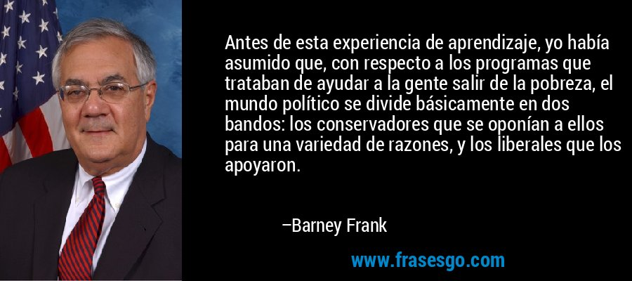 Antes de esta experiencia de aprendizaje, yo había asumido que, con respecto a los programas que trataban de ayudar a la gente salir de la pobreza, el mundo político se divide básicamente en dos bandos: los conservadores que se oponían a ellos para una variedad de razones, y los liberales que los apoyaron. – Barney Frank