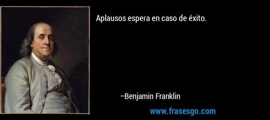 Aplausos espera en caso de éxito. – Benjamin Franklin