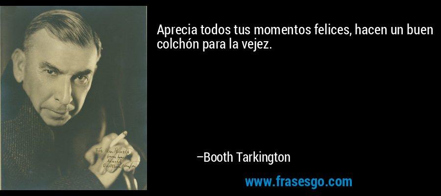 Aprecia todos tus momentos felices, hacen un buen colchón para la vejez. – Booth Tarkington