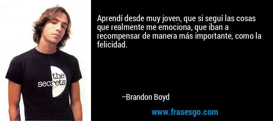 Aprendí desde muy joven, que si seguí las cosas que realmente me emociona, que iban a recompensar de manera más importante, como la felicidad. – Brandon Boyd