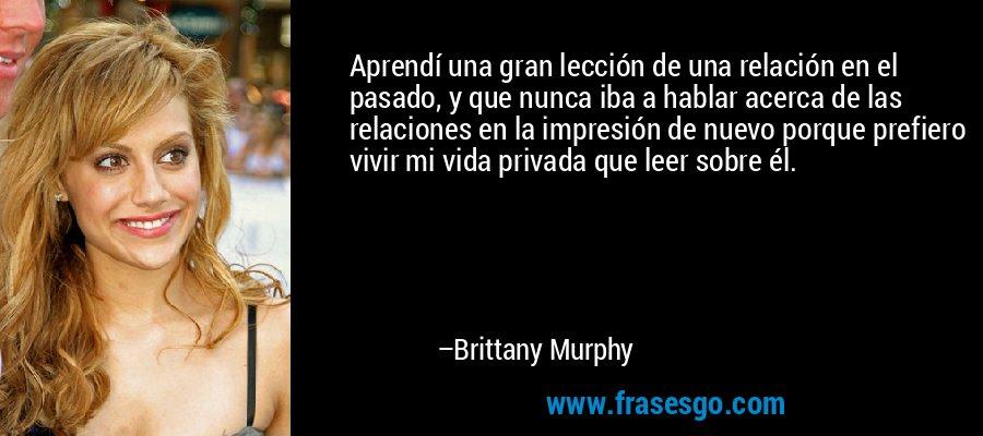 Aprendí una gran lección de una relación en el pasado, y que nunca iba a hablar acerca de las relaciones en la impresión de nuevo porque prefiero vivir mi vida privada que leer sobre él. – Brittany Murphy