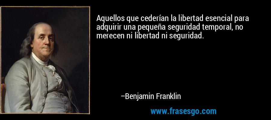 Aquellos que cederían la libertad esencial para adquirir una pequeña seguridad temporal, no merecen ni libertad ni seguridad. – Benjamin Franklin