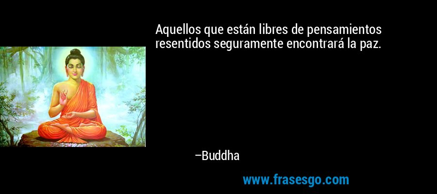 Aquellos que están libres de pensamientos resentidos seguramente encontrará la paz. – Buddha
