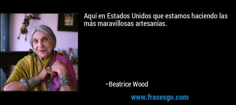 Aquí en Estados Unidos que estamos haciendo las más maravillosas artesanías. – Beatrice Wood