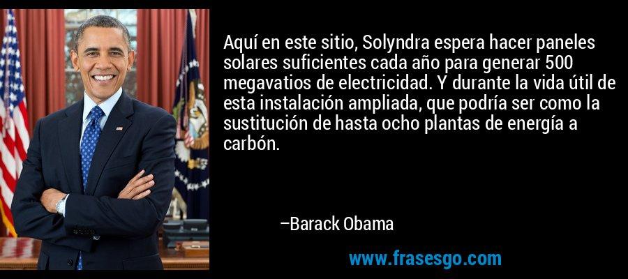 Aquí en este sitio, Solyndra espera hacer paneles solares suficientes cada año para generar 500 megavatios de electricidad. Y durante la vida útil de esta instalación ampliada, que podría ser como la sustitución de hasta ocho plantas de energía a carbón. – Barack Obama