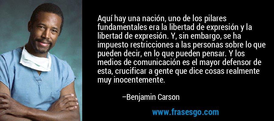 Aquí hay una nación, uno de los pilares fundamentales era la libertad de expresión y la libertad de expresión. Y, sin embargo, se ha impuesto restricciones a las personas sobre lo que pueden decir, en lo que pueden pensar. Y los medios de comunicación es el mayor defensor de esta, crucificar a gente que dice cosas realmente muy inocentemente. – Benjamin Carson