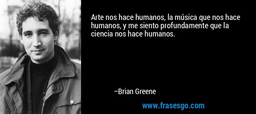 Arte nos hace humanos, la música que nos hace humanos, y me siento profundamente que la ciencia nos hace humanos. – Brian Greene